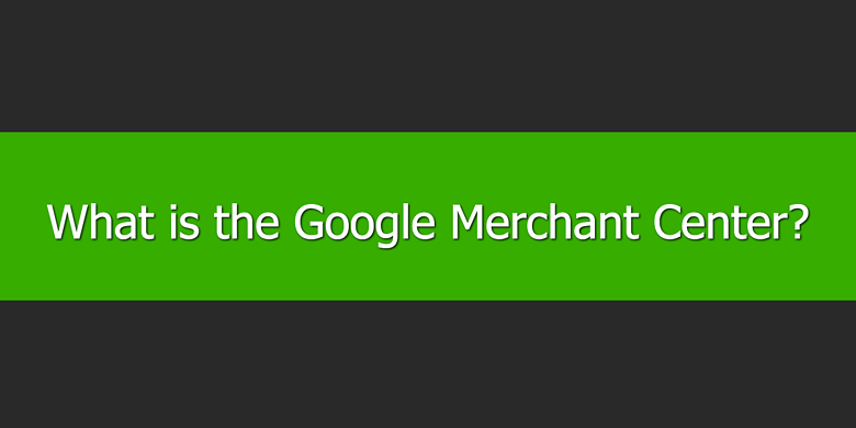 What is the Google Merchant Center