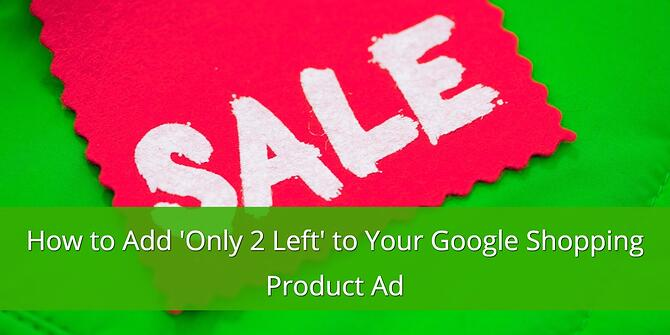 How to Add 'Only 2 Left' to Your Google Shopping Product Ad